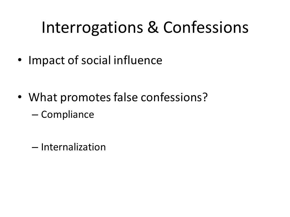Interrogations & Confessions Impact of social influence What promotes false confessions.