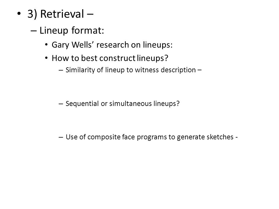 3) Retrieval – – Lineup format: Gary Wells' research on lineups: How to best construct lineups.