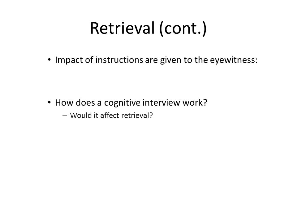 Retrieval (cont.) Impact of instructions are given to the eyewitness: How does a cognitive interview work.