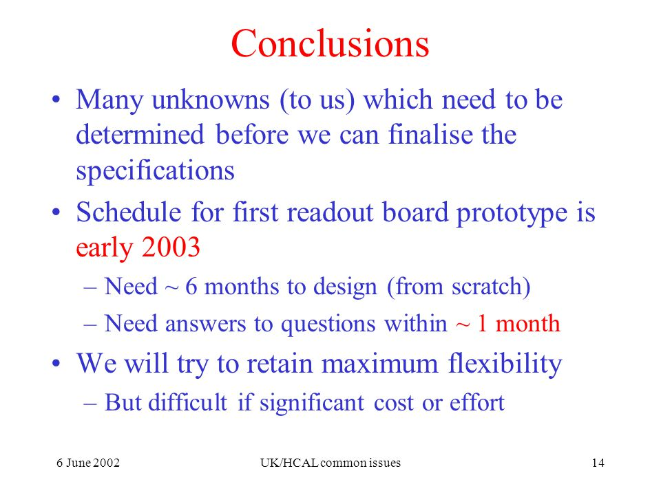 6 June 2002UK/HCAL common issues14 Conclusions Many unknowns (to us) which need to be determined before we can finalise the specifications Schedule for first readout board prototype is early 2003 –Need ~ 6 months to design (from scratch) –Need answers to questions within ~ 1 month We will try to retain maximum flexibility –But difficult if significant cost or effort