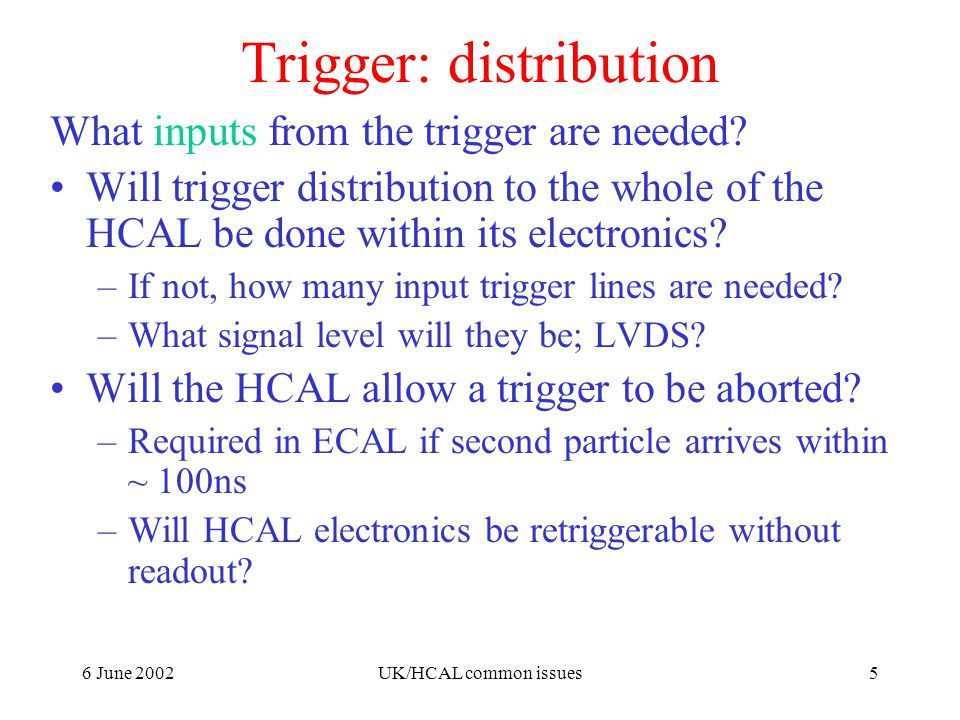 6 June 2002UK/HCAL common issues5 Trigger: distribution What inputs from the trigger are needed.