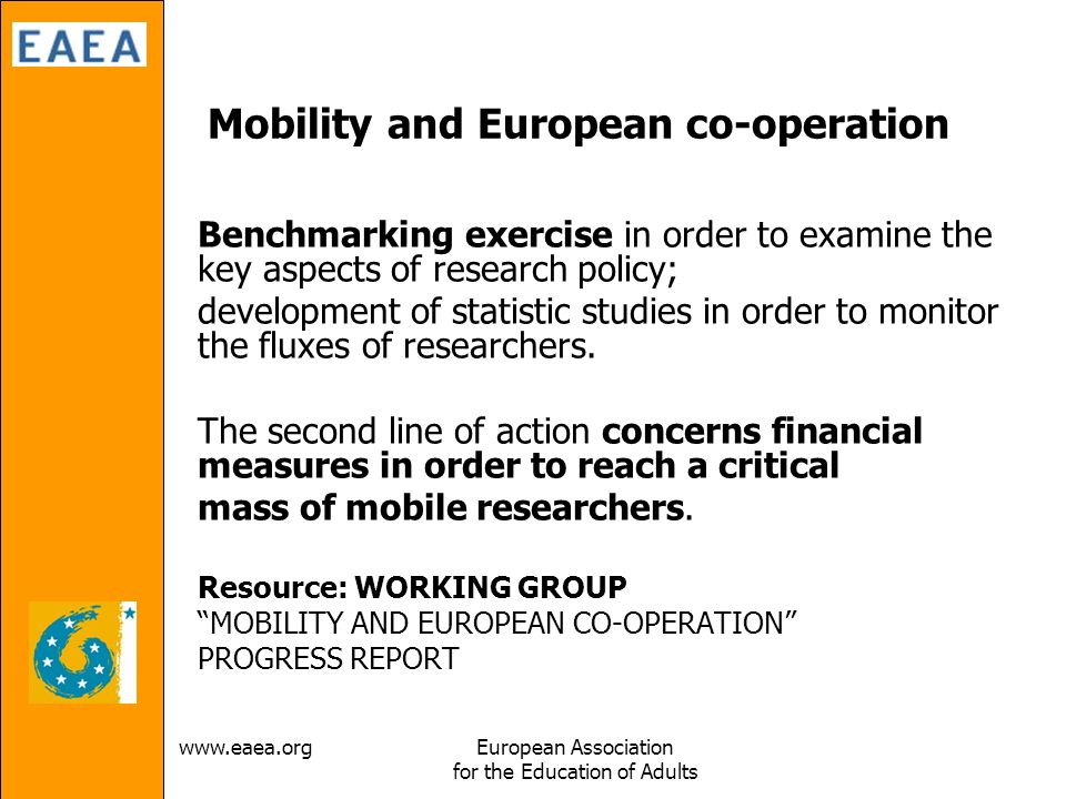 Association for the Education of Adults Mobility and European co-operation Benchmarking exercise in order to examine the key aspects of research policy; development of statistic studies in order to monitor the fluxes of researchers.