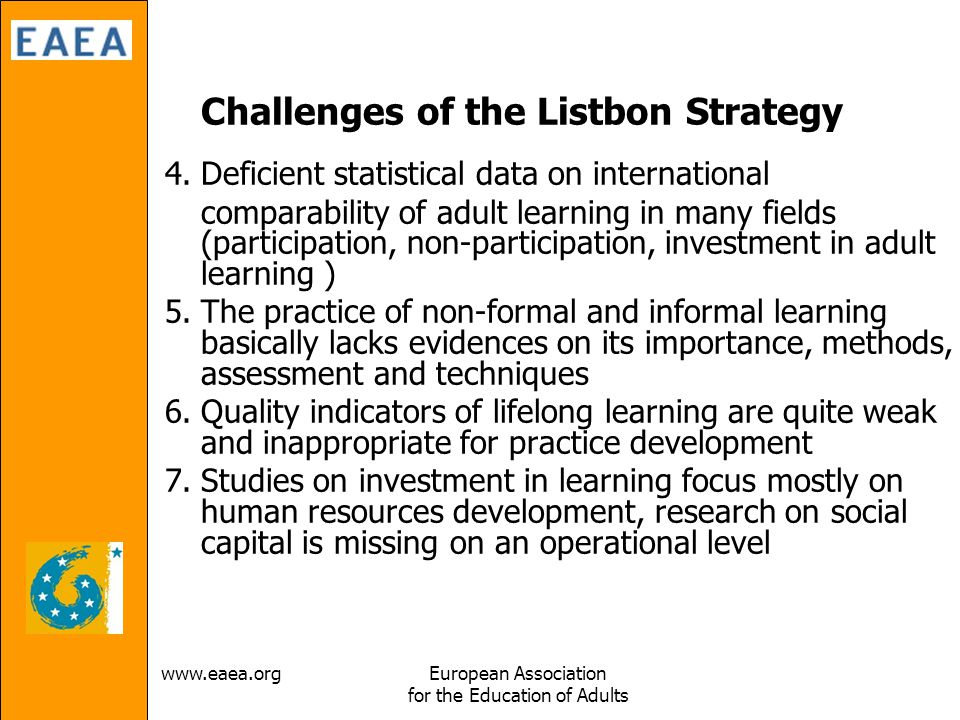 Association for the Education of Adults Challenges of the Listbon Strategy 4.Deficient statistical data on international comparability of adult learning in many fields (participation, non-participation, investment in adult learning ) 5.The practice of non-formal and informal learning basically lacks evidences on its importance, methods, assessment and techniques 6.Quality indicators of lifelong learning are quite weak and inappropriate for practice development 7.Studies on investment in learning focus mostly on human resources development, research on social capital is missing on an operational level