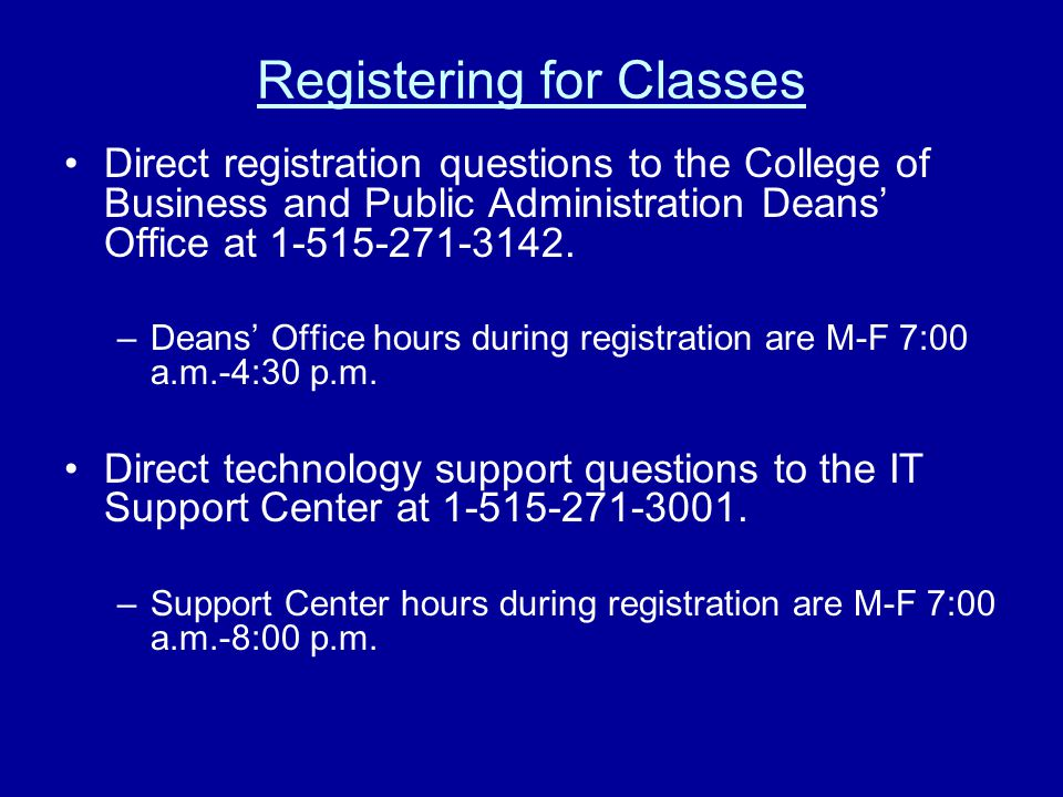 Registering for Classes Direct registration questions to the College of Business and Public Administration Deans' Office at