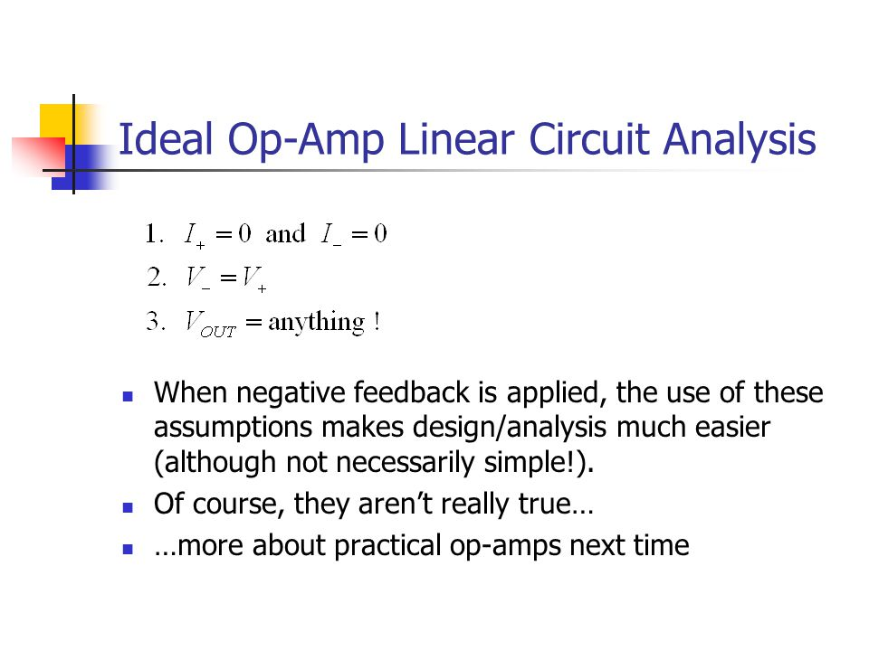 Ideal Op-Amp Linear Circuit Analysis When negative feedback is applied, the use of these assumptions makes design/analysis much easier (although not necessarily simple!).