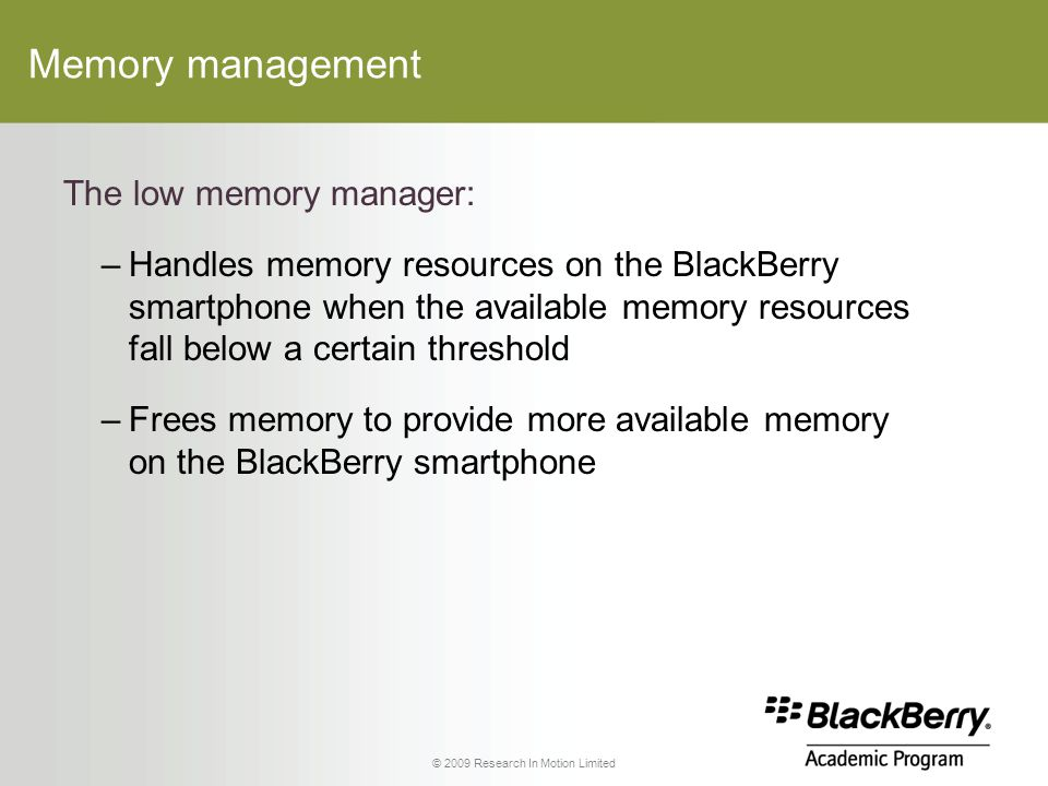 © 2009 Research In Motion Limited Memory management The low memory manager: –Handles memory resources on the BlackBerry smartphone when the available memory resources fall below a certain threshold –Frees memory to provide more available memory on the BlackBerry smartphone