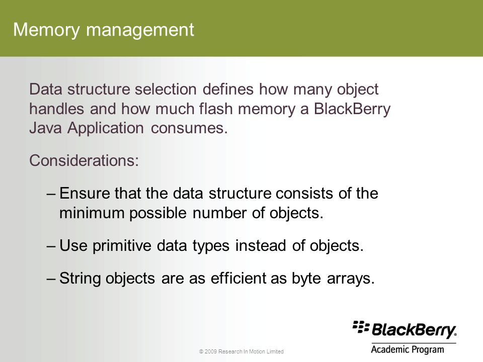 © 2009 Research In Motion Limited Memory management Data structure selection defines how many object handles and how much flash memory a BlackBerry Java Application consumes.
