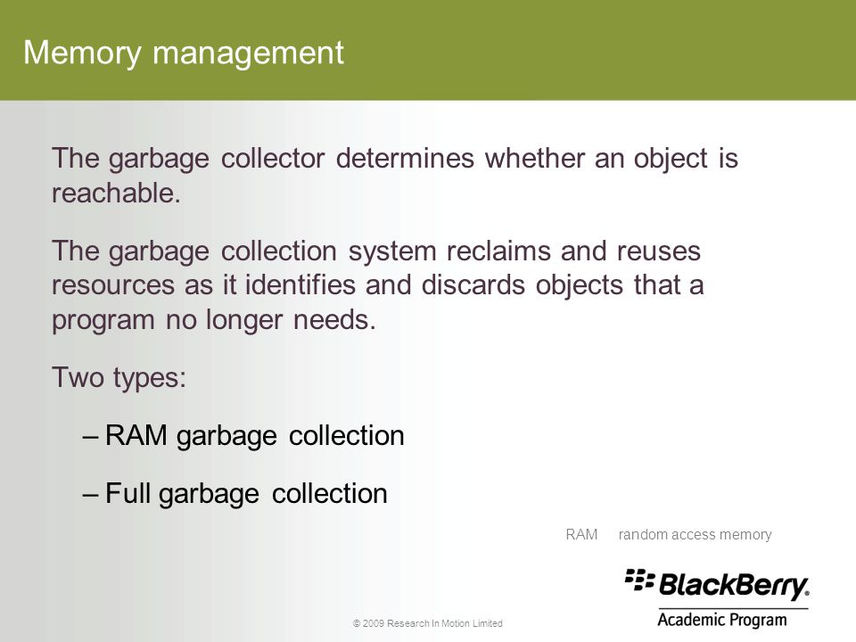 © 2009 Research In Motion Limited Memory management The garbage collector determines whether an object is reachable.