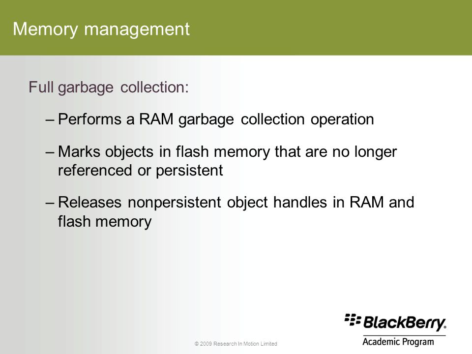 © 2009 Research In Motion Limited Memory management Full garbage collection: –Performs a RAM garbage collection operation –Marks objects in flash memory that are no longer referenced or persistent –Releases nonpersistent object handles in RAM and flash memory
