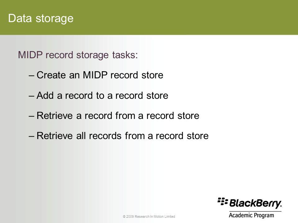 © 2009 Research In Motion Limited Data storage MIDP record storage tasks: –Create an MIDP record store –Add a record to a record store –Retrieve a record from a record store –Retrieve all records from a record store