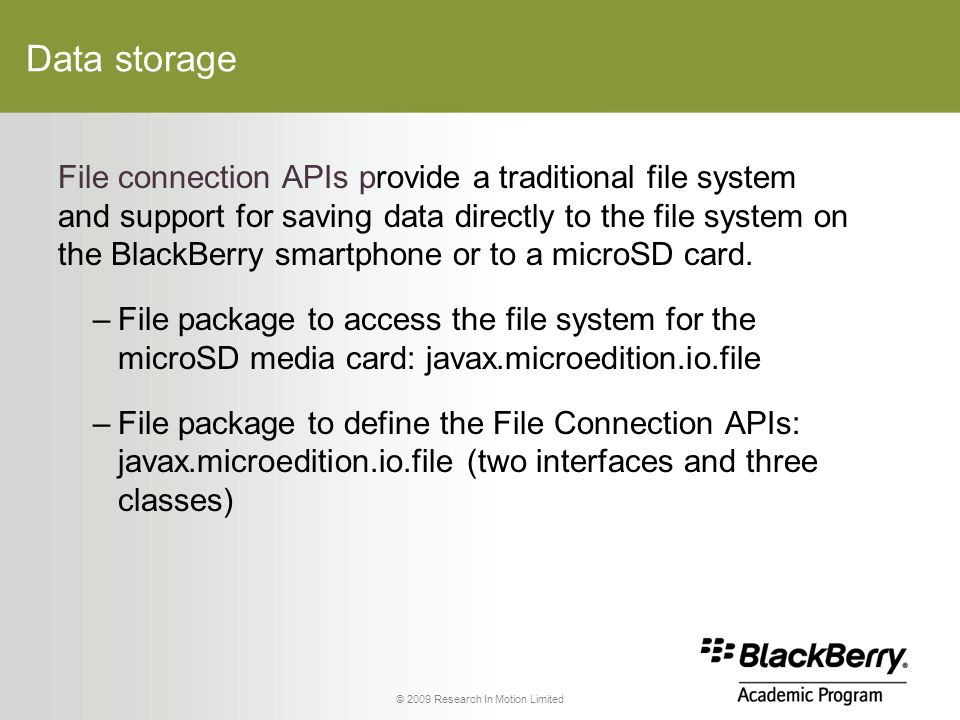 © 2009 Research In Motion Limited Data storage File connection APIs provide a traditional file system and support for saving data directly to the file system on the BlackBerry smartphone or to a microSD card.