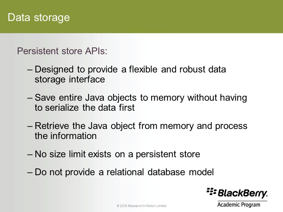 © 2009 Research In Motion Limited Data storage Persistent store APIs: –Designed to provide a flexible and robust data storage interface –Save entire Java objects to memory without having to serialize the data first –Retrieve the Java object from memory and process the information –No size limit exists on a persistent store –Do not provide a relational database model