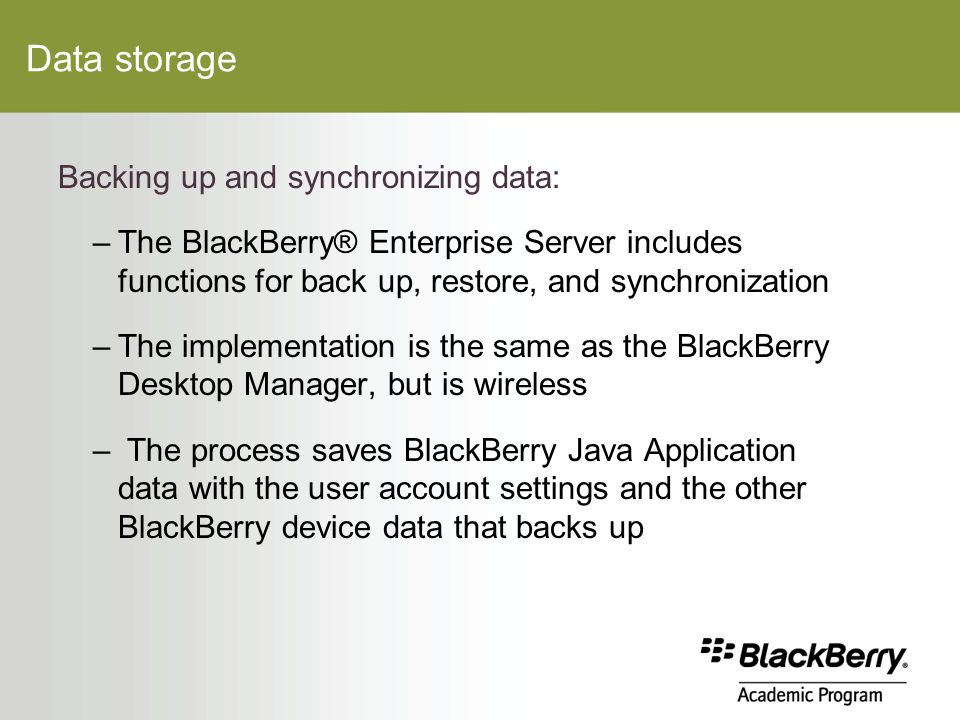 Data storage Backing up and synchronizing data: –The BlackBerry® Enterprise Server includes functions for back up, restore, and synchronization –The implementation is the same as the BlackBerry Desktop Manager, but is wireless – The process saves BlackBerry Java Application data with the user account settings and the other BlackBerry device data that backs up