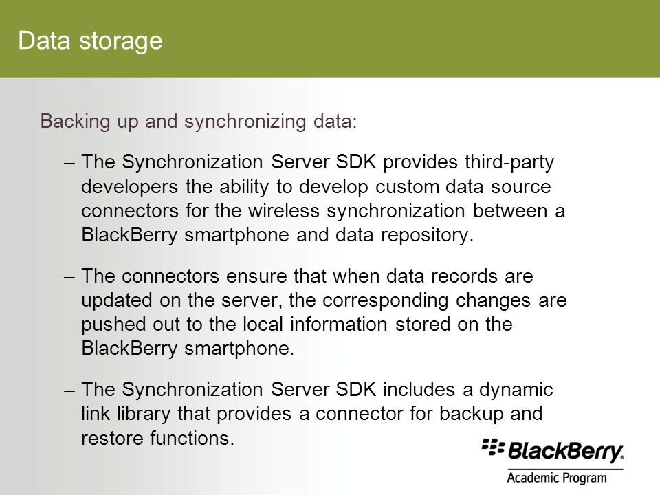 Data storage Backing up and synchronizing data: –The Synchronization Server SDK provides third-party developers the ability to develop custom data source connectors for the wireless synchronization between a BlackBerry smartphone and data repository.