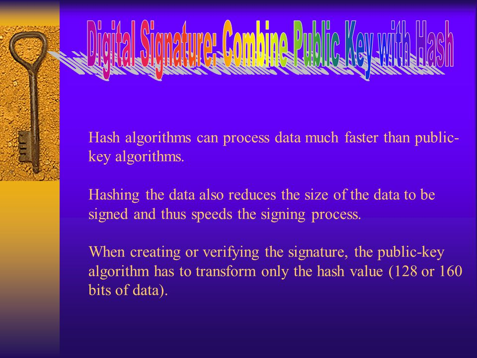 Hash algorithms can process data much faster than public- key algorithms.