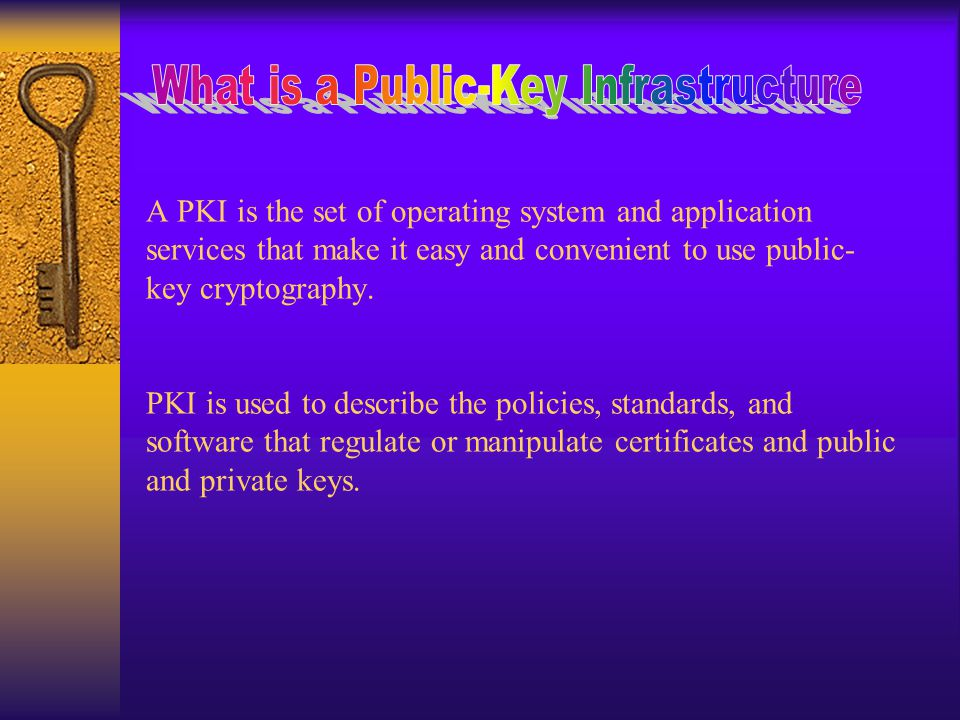 A PKI is the set of operating system and application services that make it easy and convenient to use public- key cryptography.