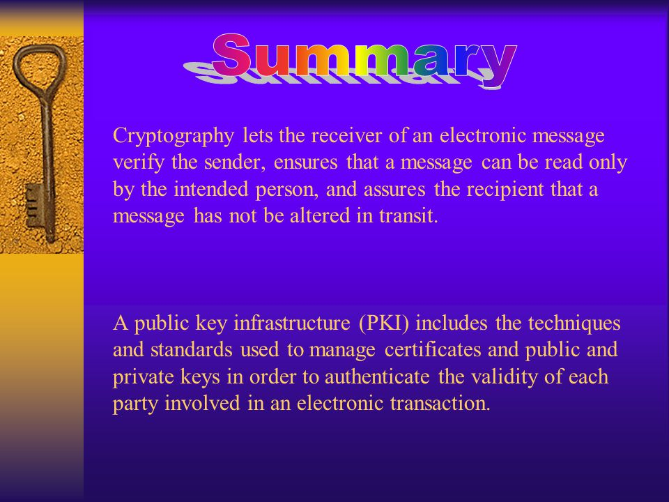 Cryptography lets the receiver of an electronic message verify the sender, ensures that a message can be read only by the intended person, and assures the recipient that a message has not be altered in transit.