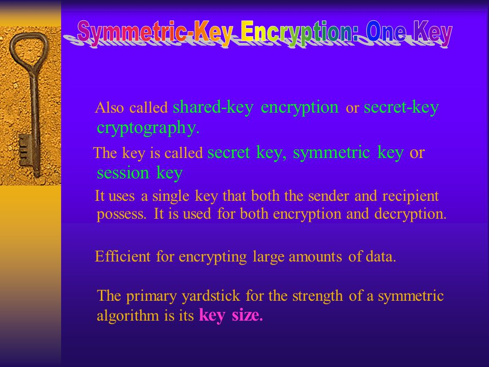 Also called shared-key encryption or secret-key cryptography.