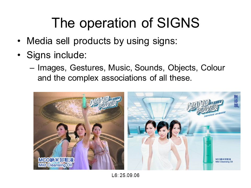 L6: The operation of SIGNS Media sell products by using signs: Signs include: –Images, Gestures, Music, Sounds, Objects, Colour and the complex associations of all these.
