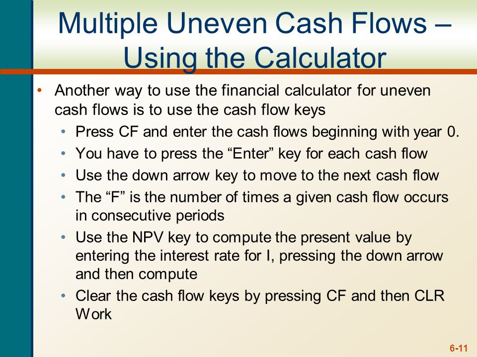6-11 Multiple Uneven Cash Flows – Using the Calculator Another way to use the financial calculator for uneven cash flows is to use the cash flow keys Press CF and enter the cash flows beginning with year 0.
