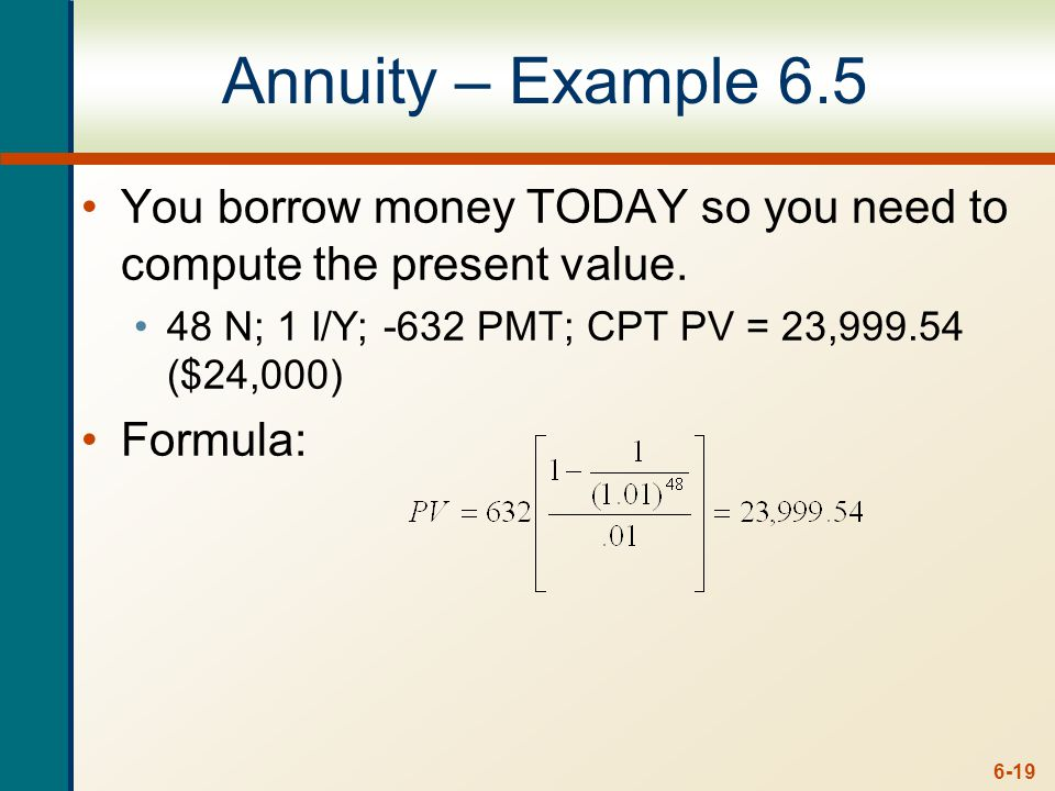 6-19 Annuity – Example 6.5 You borrow money TODAY so you need to compute the present value.