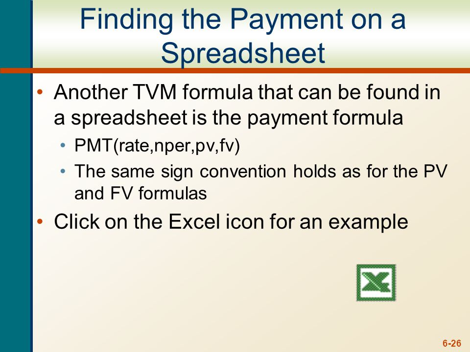 6-26 Finding the Payment on a Spreadsheet Another TVM formula that can be found in a spreadsheet is the payment formula PMT(rate,nper,pv,fv) The same sign convention holds as for the PV and FV formulas Click on the Excel icon for an example