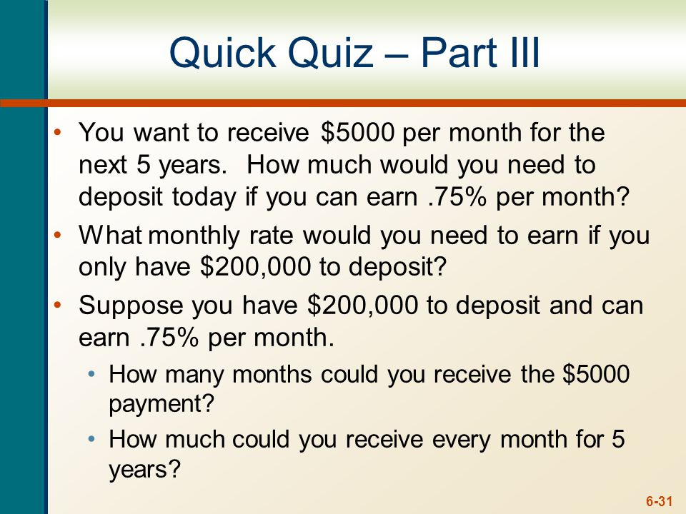 6-31 Quick Quiz – Part III You want to receive $5000 per month for the next 5 years.