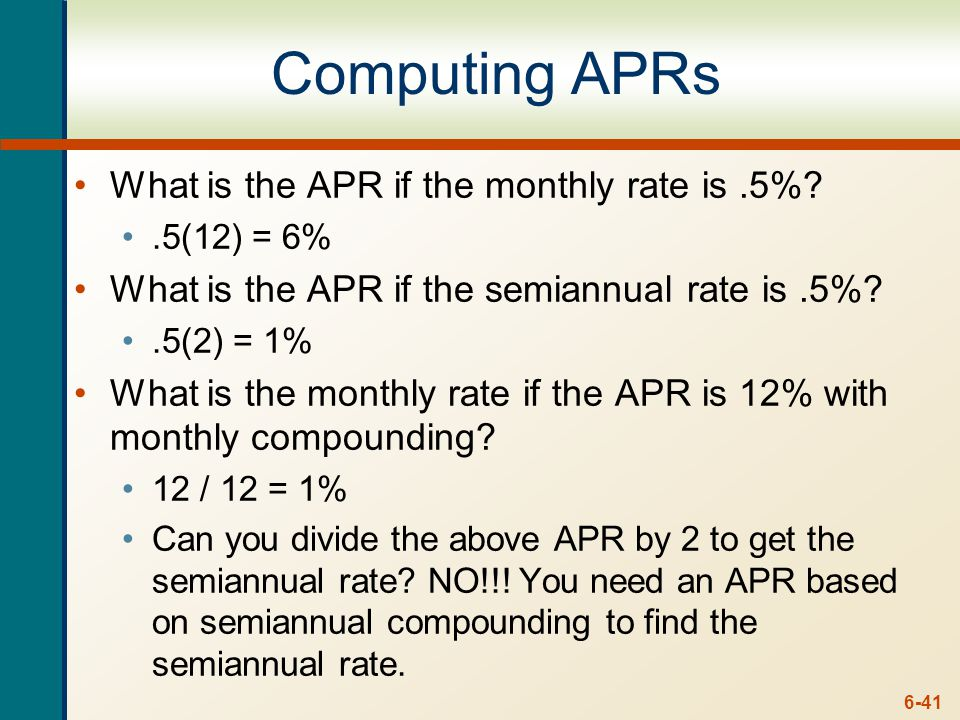 6-41 Computing APRs What is the APR if the monthly rate is.5% .5(12) = 6% What is the APR if the semiannual rate is.5% .5(2) = 1% What is the monthly rate if the APR is 12% with monthly compounding.