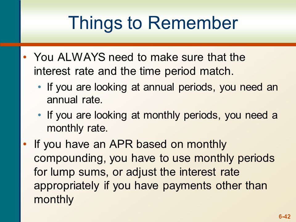 6-42 Things to Remember You ALWAYS need to make sure that the interest rate and the time period match.