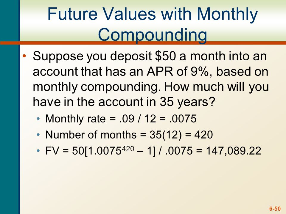 6-50 Future Values with Monthly Compounding Suppose you deposit $50 a month into an account that has an APR of 9%, based on monthly compounding.