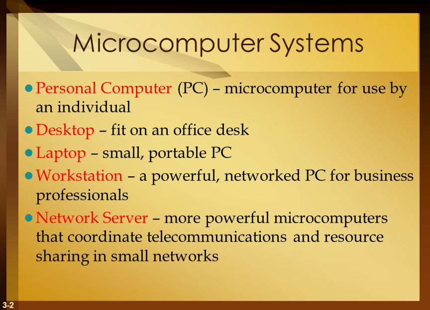 3-2 Microcomputer Systems Personal Computer (PC) – microcomputer for use by an individual Desktop – fit on an office desk Laptop – small, portable PC Workstation – a powerful, networked PC for business professionals Network Server – more powerful microcomputers that coordinate telecommunications and resource sharing in small networks