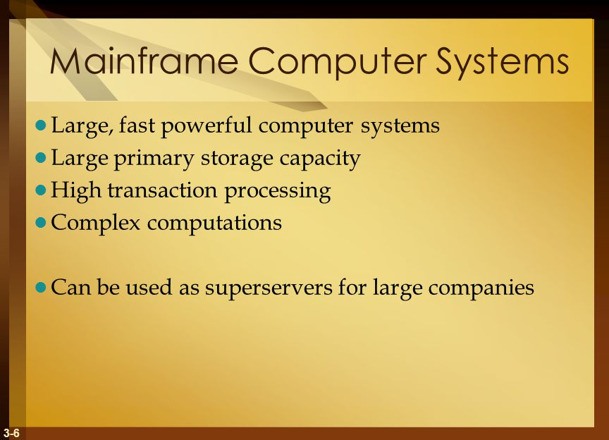 3-6 Mainframe Computer Systems Large, fast powerful computer systems Large primary storage capacity High transaction processing Complex computations Can be used as superservers for large companies