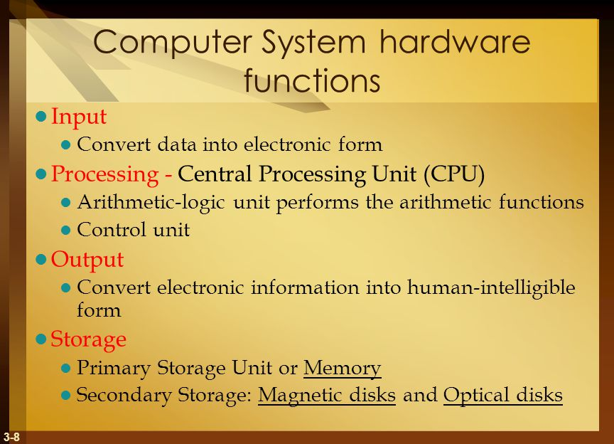 3-8 Computer System hardware functions Input Convert data into electronic form Processing - Central Processing Unit (CPU) Arithmetic-logic unit performs the arithmetic functions Control unit Output Convert electronic information into human-intelligible form Storage Primary Storage Unit or Memory Secondary Storage: Magnetic disks and Optical disks
