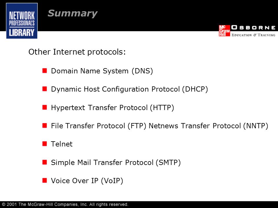 Summary Other Internet protocols: Domain Name System (DNS) Dynamic Host Configuration Protocol (DHCP) Hypertext Transfer Protocol (HTTP) File Transfer Protocol (FTP) Netnews Transfer Protocol (NNTP) Telnet Simple Mail Transfer Protocol (SMTP) Voice Over IP (VoIP)