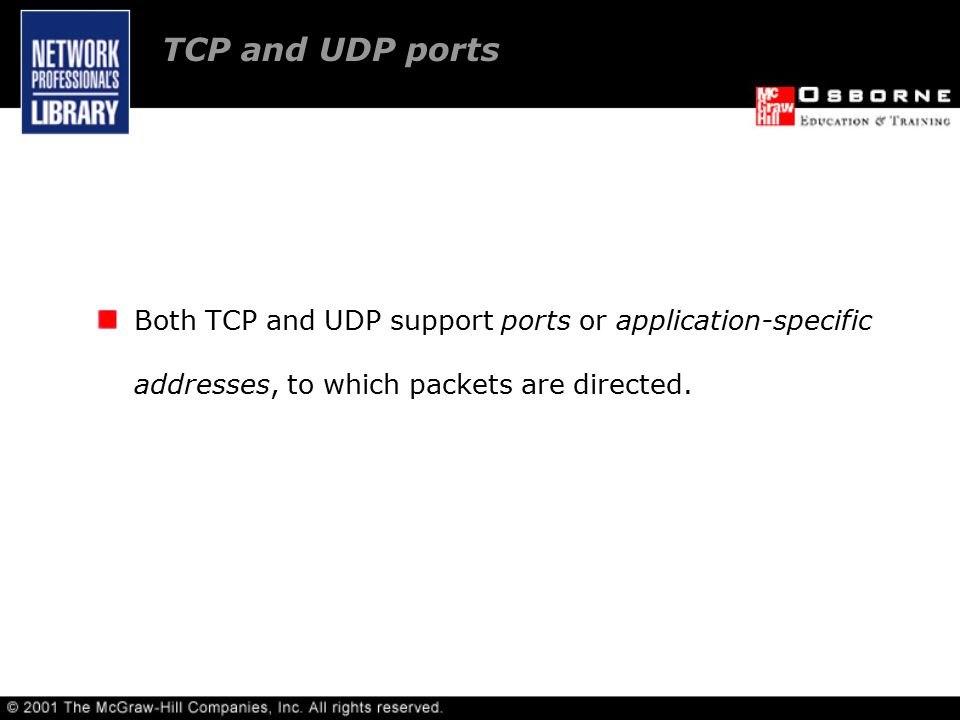 Both TCP and UDP support ports or application-specific addresses, to which packets are directed.