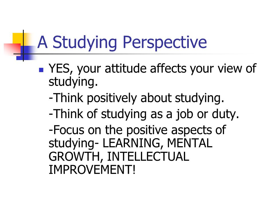 A Studying Perspective YES, your attitude affects your view of studying.