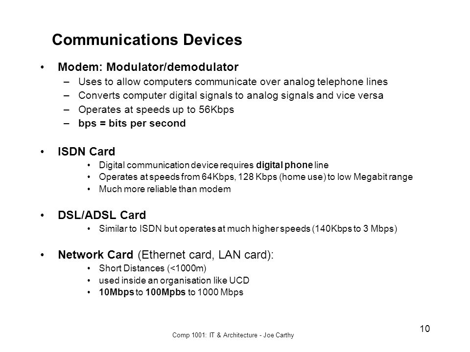 Comp 1001: IT & Architecture - Joe Carthy 10 Communications Devices Modem: Modulator/demodulator –Uses to allow computers communicate over analog telephone lines –Converts computer digital signals to analog signals and vice versa –Operates at speeds up to 56Kbps –bps = bits per second ISDN Card Digital communication device requires digital phone line Operates at speeds from 64Kbps, 128 Kbps (home use) to low Megabit range Much more reliable than modem DSL/ADSL Card Similar to ISDN but operates at much higher speeds (140Kbps to 3 Mbps) Network Card (Ethernet card, LAN card): Short Distances (<1000m) used inside an organisation like UCD 10Mbps to 100Mpbs to 1000 Mbps