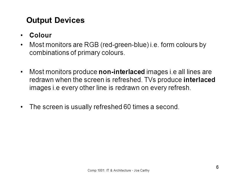 Comp 1001: IT & Architecture - Joe Carthy 6 Output Devices Colour Most monitors are RGB (red-green-blue) i.e.