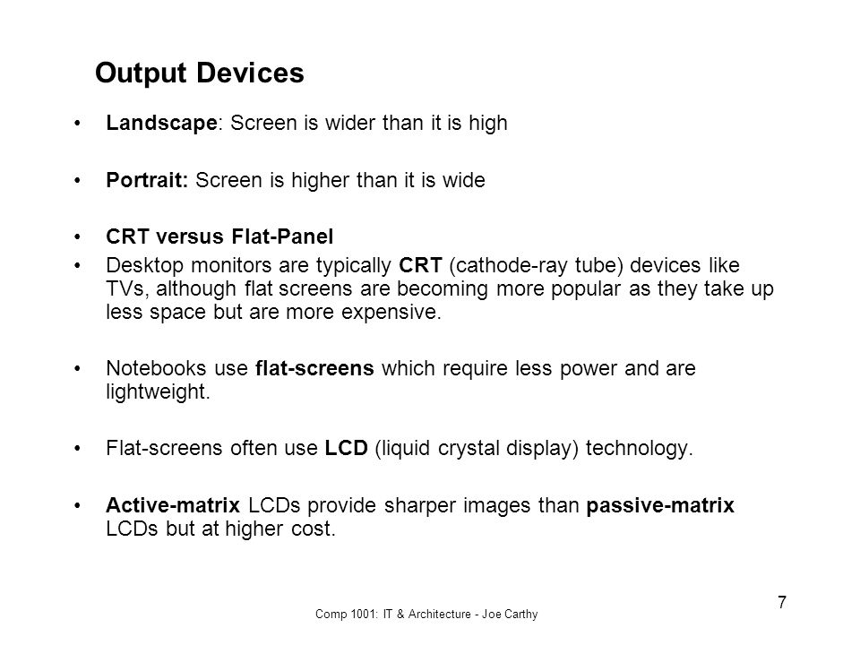 Comp 1001: IT & Architecture - Joe Carthy 7 Output Devices Landscape: Screen is wider than it is high Portrait: Screen is higher than it is wide CRT versus Flat-Panel Desktop monitors are typically CRT (cathode-ray tube) devices like TVs, although flat screens are becoming more popular as they take up less space but are more expensive.