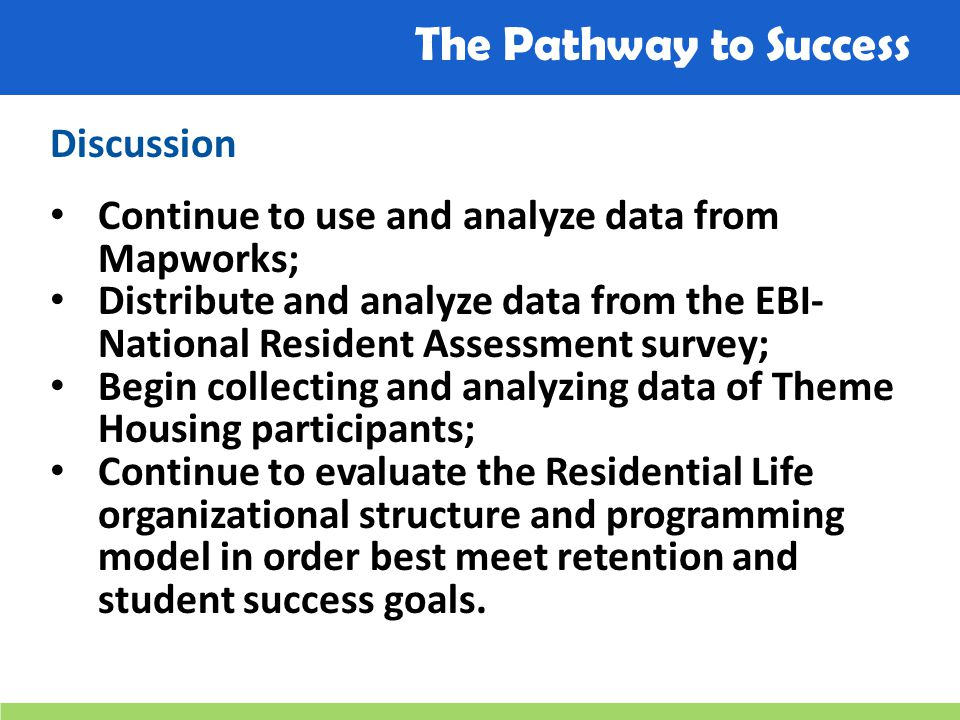 The Pathway to Success Discussion Continue to use and analyze data from Mapworks; Distribute and analyze data from the EBI- National Resident Assessment survey; Begin collecting and analyzing data of Theme Housing participants; Continue to evaluate the Residential Life organizational structure and programming model in order best meet retention and student success goals.