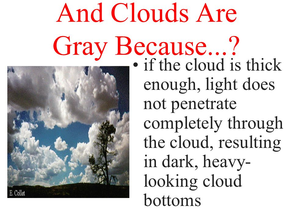 And Clouds Are White Because the water droplets that make up clouds are much larger than the molecules that scatter blue light.