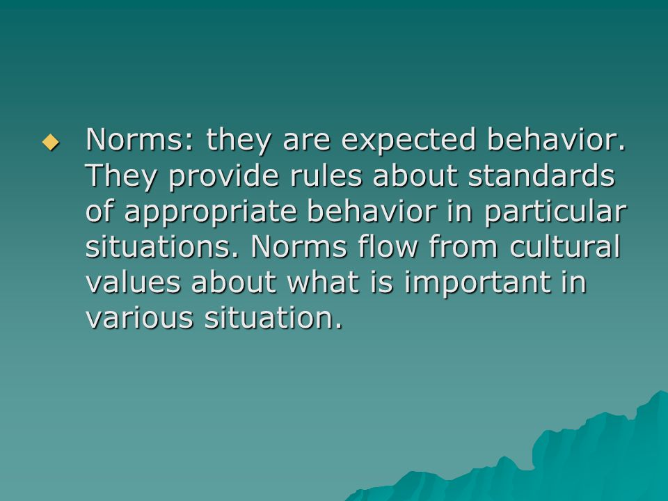  Norms: they are expected behavior. They provide rules about standards of appropriate behavior in particular situations. Norms flow from cultural val