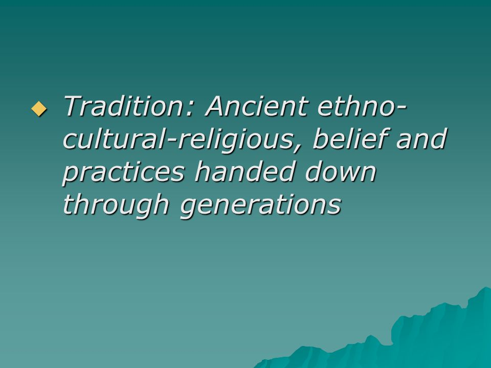  Tradition: Ancient ethno- cultural-religious, belief and practices handed down through generations