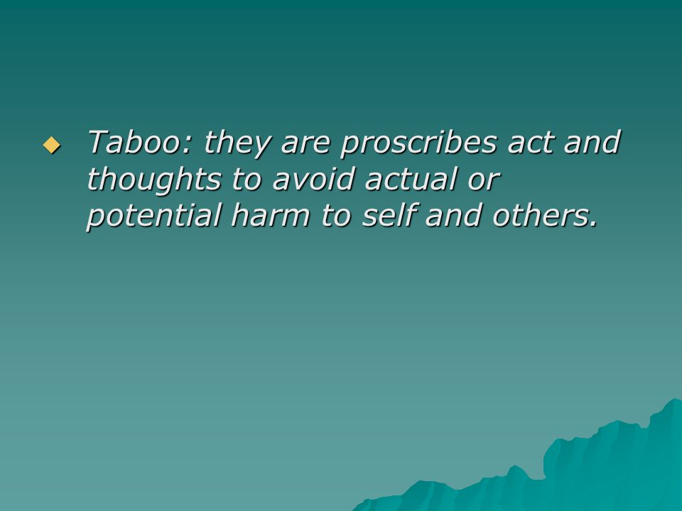  Taboo: they are proscribes act and thoughts to avoid actual or potential harm to self and others.