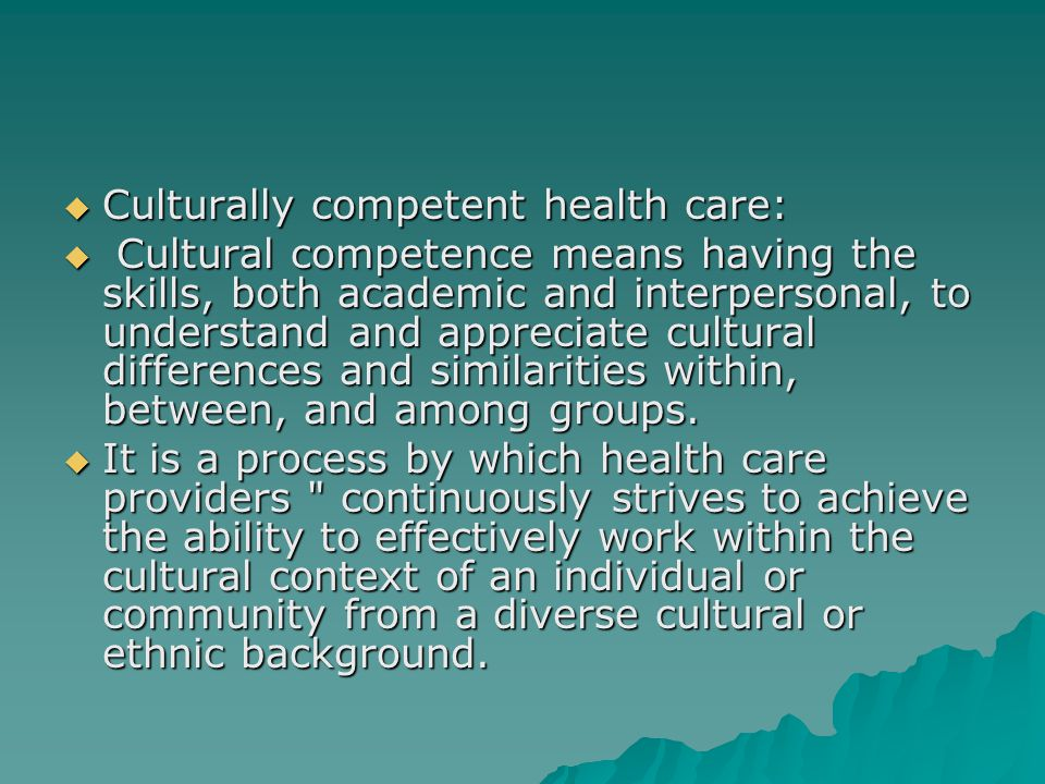  Culturally competent health care:  Cultural competence means having the skills, both academic and interpersonal, to understand and appreciate cultu