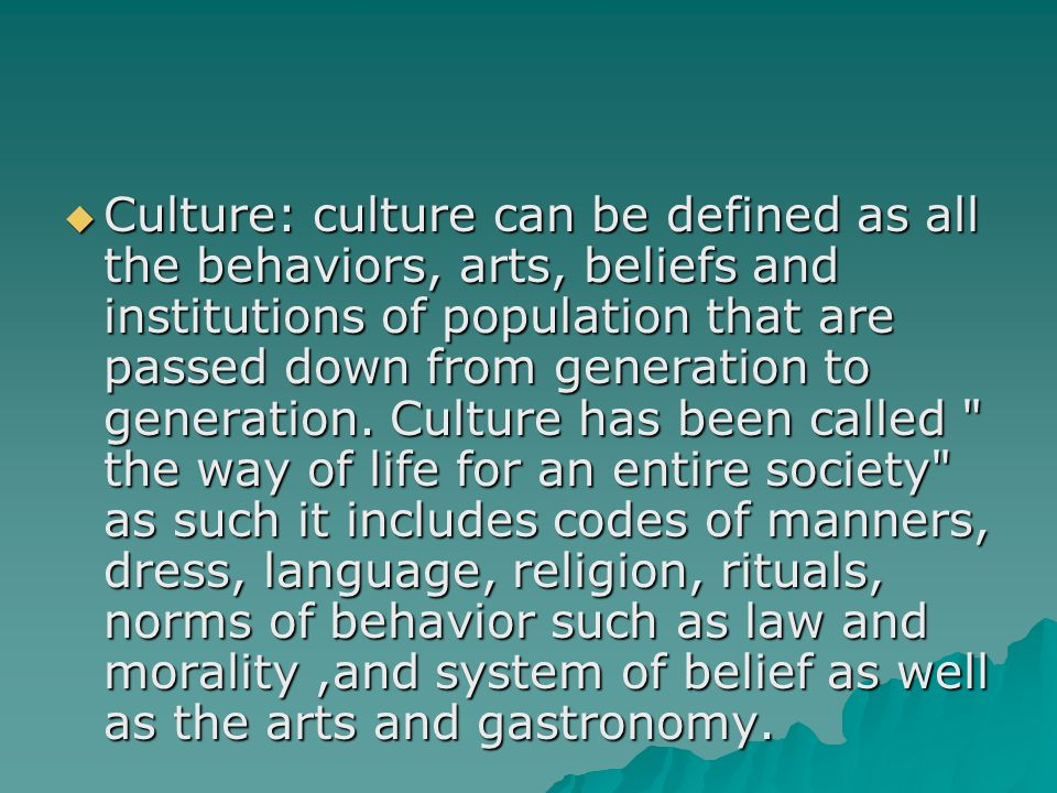  Culture: culture can be defined as all the behaviors, arts, beliefs and institutions of population that are passed down from generation to generatio