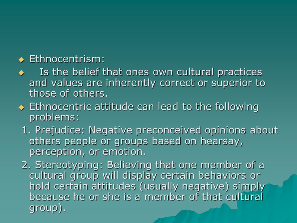  Ethnocentrism:  Is the belief that ones own cultural practices and values are inherently correct or superior to those of others.  Ethnocentric att