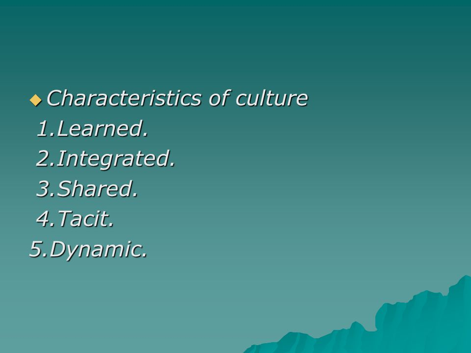  Characteristics of culture 1.Learned. 1.Learned. 2.Integrated. 2.Integrated. 3.Shared. 3.Shared. 4.Tacit. 4.Tacit.5.Dynamic.
