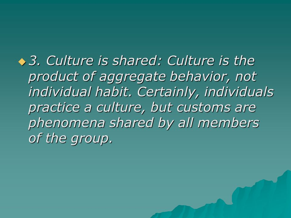 3. Culture is shared: Culture is the product of aggregate behavior, not individual habit. Certainly, individuals practice a culture, but customs are