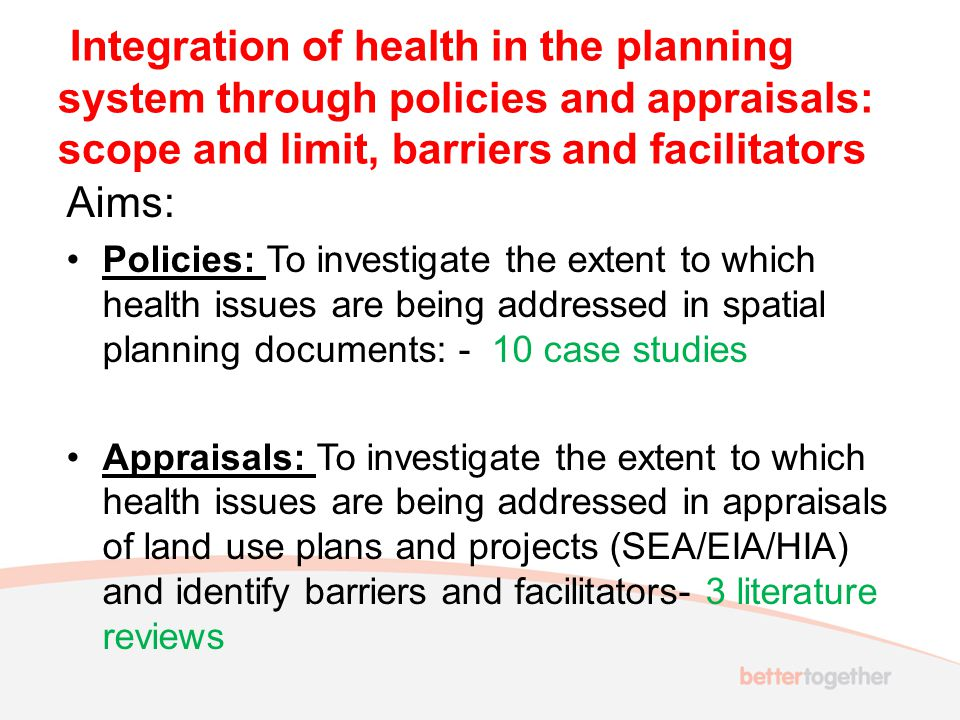 Integration of health in the planning system through policies and appraisals: scope and limit, barriers and facilitators Aims: Policies: To investigate the extent to which health issues are being addressed in spatial planning documents: - 10 case studies Appraisals: To investigate the extent to which health issues are being addressed in appraisals of land use plans and projects (SEA/EIA/HIA) and identify barriers and facilitators- 3 literature reviews